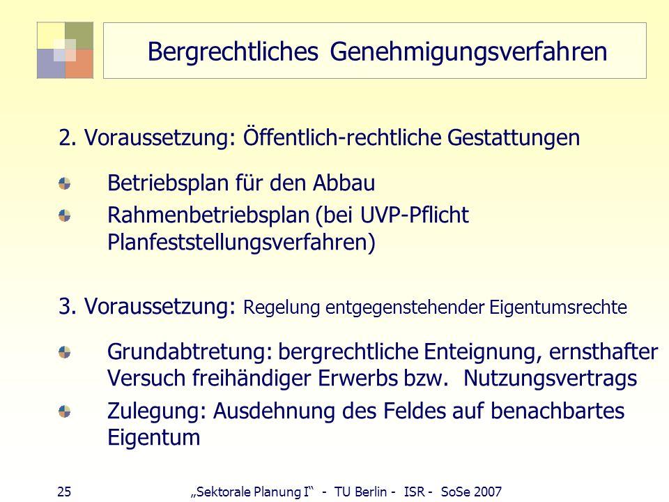 24Sektorale Planung I - TU Berlin - ISR - SoSe 2007 Bergrechtliches Genehmigungsverfahren 1. Voraussetzung: Gewinnungsberechtigung bergfreie Bodenschä