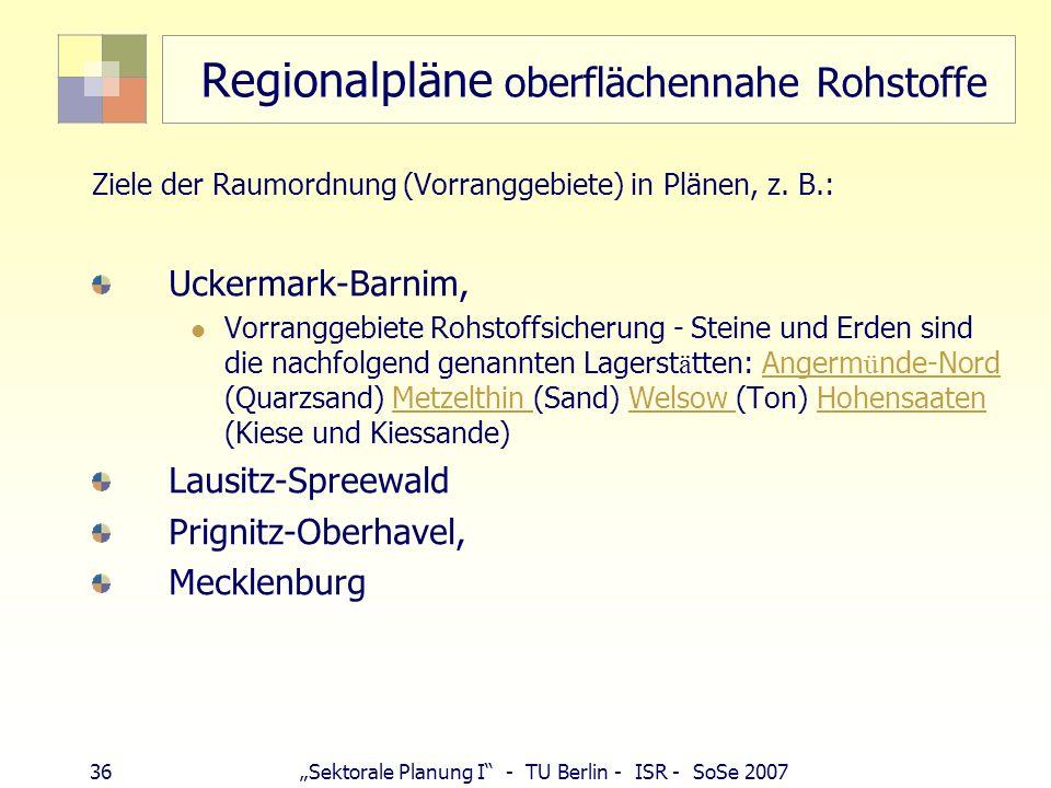 35Sektorale Planung I - TU Berlin - ISR - SoSe 2007 Landes- und Regionalpläne Braunkohle Ziele der RO Landesplanung: BB: (Braunkohlenpläne, Sanierungs