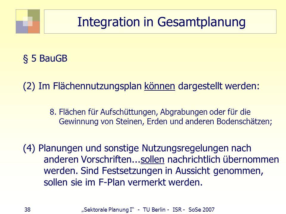 37Sektorale Planung I - TU Berlin - ISR - SoSe 2007 Integration in Gesamtplanung Baugesetzbuch § 1 (5)...Bei der Aufstellung der Bauleitpläne sind ins