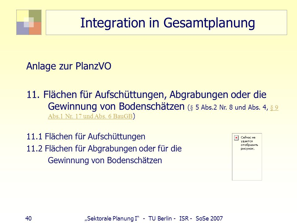 39Sektorale Planung I - TU Berlin - ISR - SoSe 2007 Integration in Gesamtplanung § 9 BauGB (1) Im Bebauungsplan können...festgesetzt werden: 17. Fläch