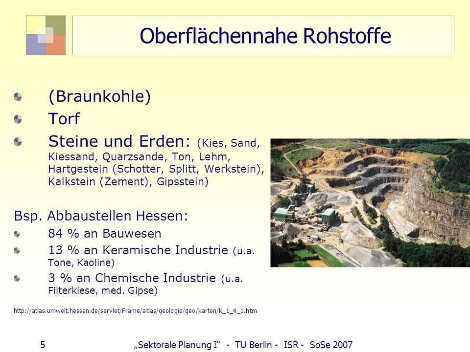 5Sektorale Planung I - TU Berlin - ISR - SoSe 2007 Oberflächennahe Rohstoffe (Braunkohle) Torf Steine und Erden: (Kies, Sand, Kiessand, Quarzsande, Ton, Lehm, Hartgestein (Schotter, Splitt, Werkstein), Kalkstein (Zement), Gipsstein) Bsp.