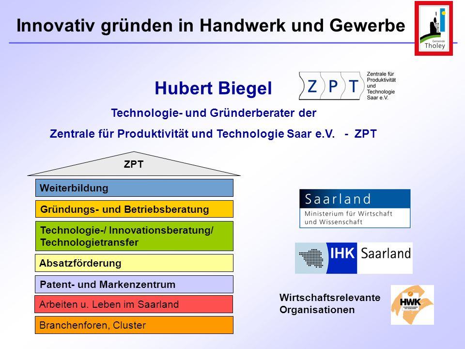 Innovativ gründen in Handwerk und Gewerbe Hubert Biegel Technologie- und Gründerberater der Zentrale für Produktivität und Technologie Saar e.V. - ZPT