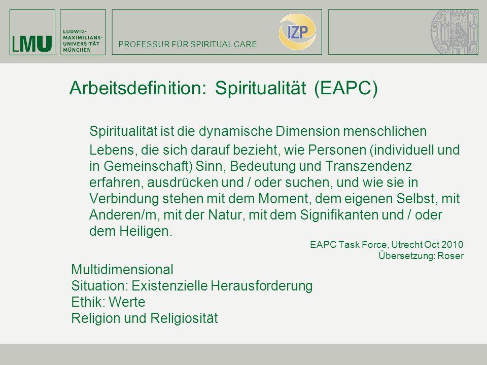 PROFESSUR FÜR SPIRITUAL CARE Arbeitsdefinition: Spiritualität (EAPC) Spiritualität ist die dynamische Dimension menschlichen Lebens, die sich darauf b