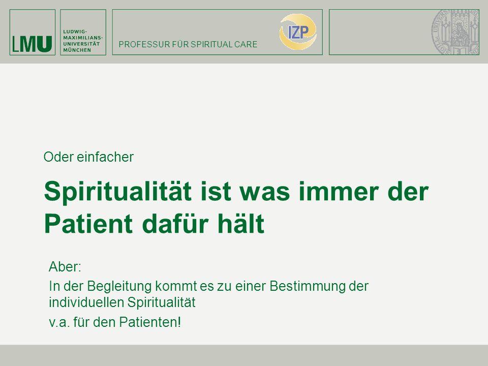 PROFESSUR FÜR SPIRITUAL CARE Spiritualität ist was immer der Patient dafür hält Oder einfacher Aber: In der Begleitung kommt es zu einer Bestimmung de