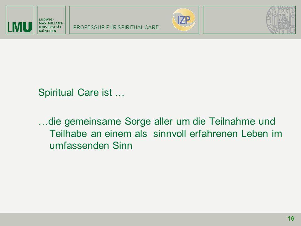 PROFESSUR FÜR SPIRITUAL CARE Spiritual Care ist … …die gemeinsame Sorge aller um die Teilnahme und Teilhabe an einem als sinnvoll erfahrenen Leben im