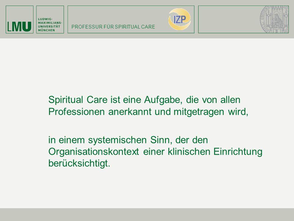PROFESSUR FÜR SPIRITUAL CARE Spiritual Care ist eine Aufgabe, die von allen Professionen anerkannt und mitgetragen wird, in einem systemischen Sinn, d