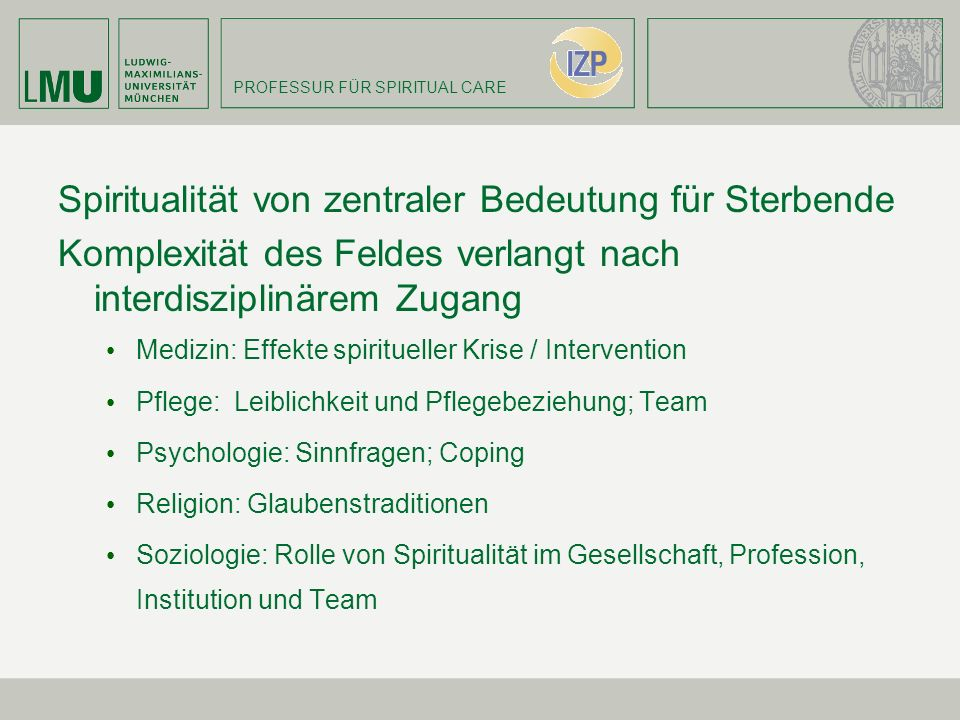 PROFESSUR FÜR SPIRITUAL CARE Spiritualität von zentraler Bedeutung für Sterbende Komplexität des Feldes verlangt nach interdisziplinärem Zugang Medizi