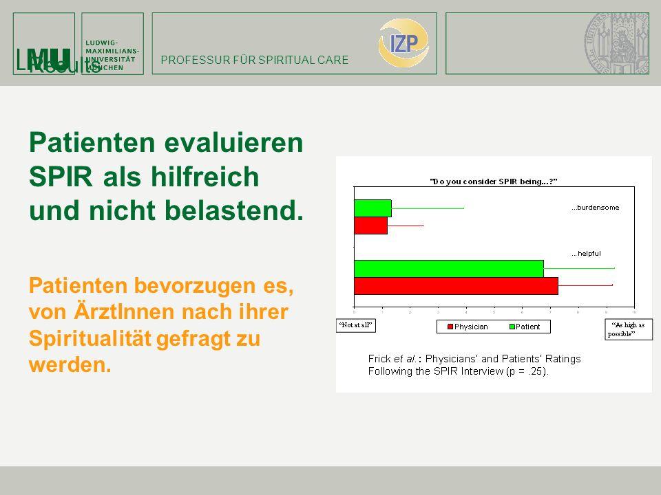 PROFESSUR FÜR SPIRITUAL CARE Results Patienten evaluieren SPIR als hilfreich und nicht belastend. Patienten bevorzugen es, von ÄrztInnen nach ihrer Sp