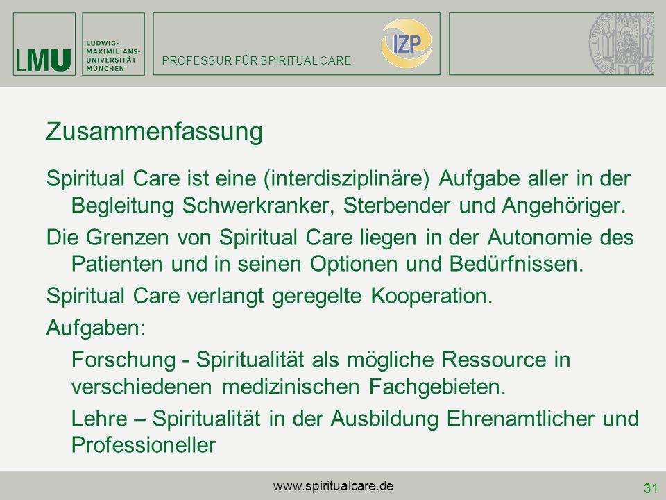 PROFESSUR FÜR SPIRITUAL CARE 31 Zusammenfassung Spiritual Care ist eine (interdisziplinäre) Aufgabe aller in der Begleitung Schwerkranker, Sterbender