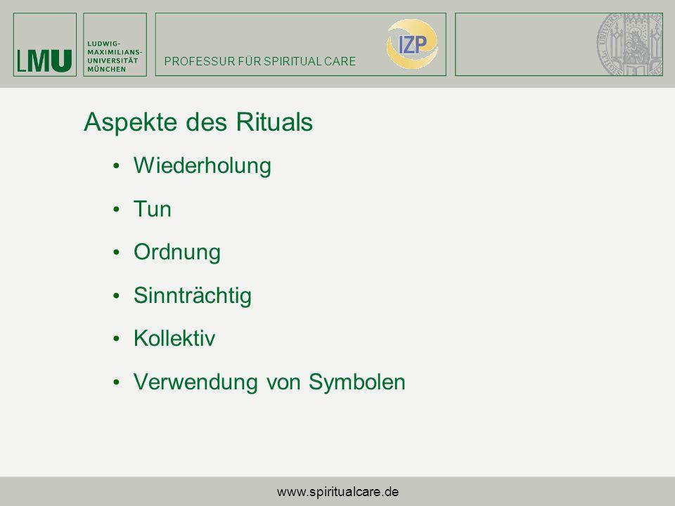 PROFESSUR FÜR SPIRITUAL CARE Aspekte des Rituals Wiederholung Tun Ordnung Sinnträchtig Kollektiv Verwendung von Symbolen www.spiritualcare.de