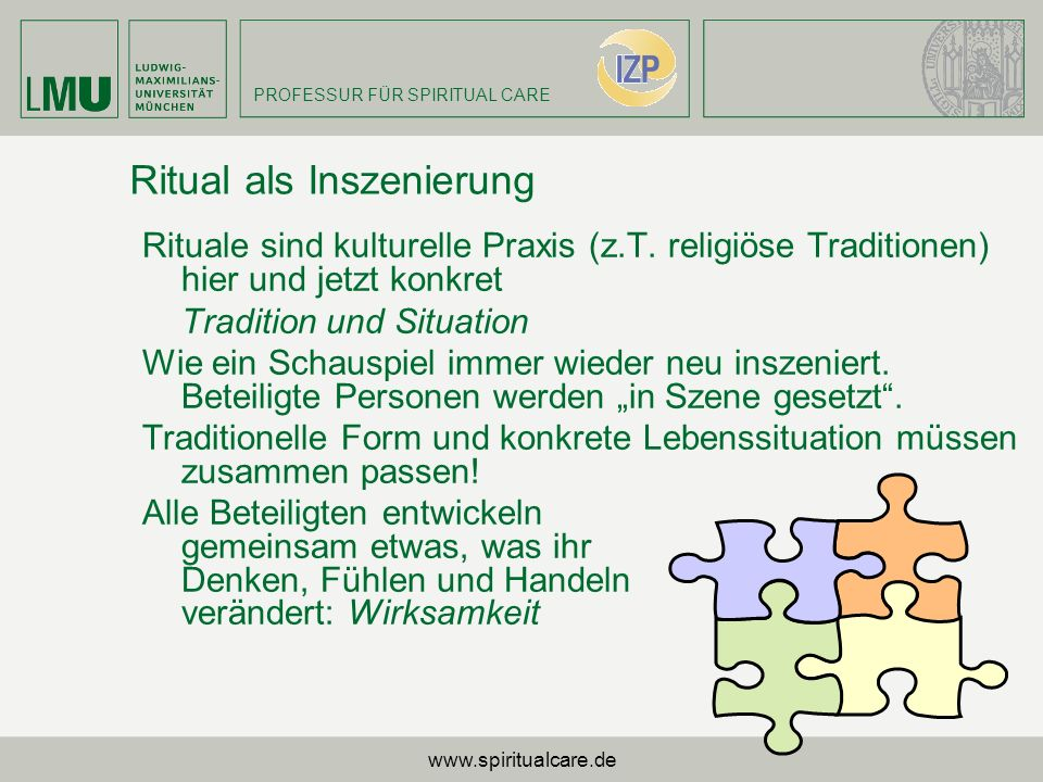 PROFESSUR FÜR SPIRITUAL CARE Ritual als Inszenierung Rituale sind kulturelle Praxis (z.T. religiöse Traditionen) hier und jetzt konkret Tradition und