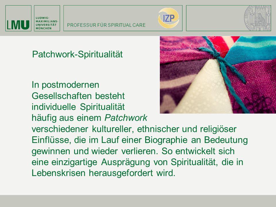 PROFESSUR FÜR SPIRITUAL CARE Patchwork-Spiritualität In postmodernen Gesellschaften besteht individuelle Spiritualität häufig aus einem Patchwork vers
