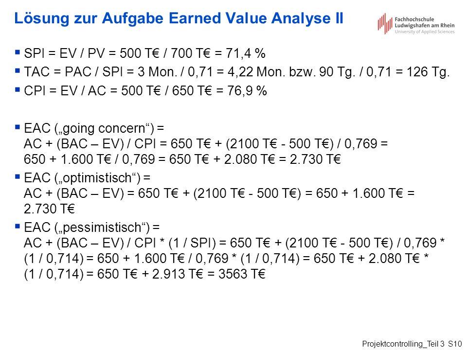 Projektcontrolling_Teil 3 S10 Lösung zur Aufgabe Earned Value Analyse II SPI = EV / PV = 500 T / 700 T = 71,4 % TAC = PAC / SPI = 3 Mon. / 0,71 = 4,22