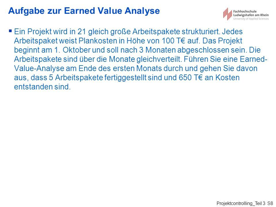 Projektcontrolling_Teil 3 S8 Aufgabe zur Earned Value Analyse Ein Projekt wird in 21 gleich große Arbeitspakete strukturiert. Jedes Arbeitspaket weist