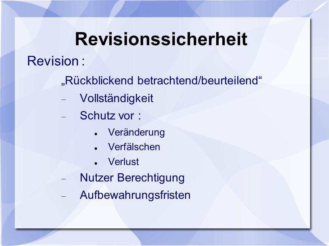 Revisionssicherheit Revision : Rückblickend betrachtend/beurteilend Vollständigkeit Schutz vor : Veränderung Verfälschen Verlust Nutzer Berechtigung A