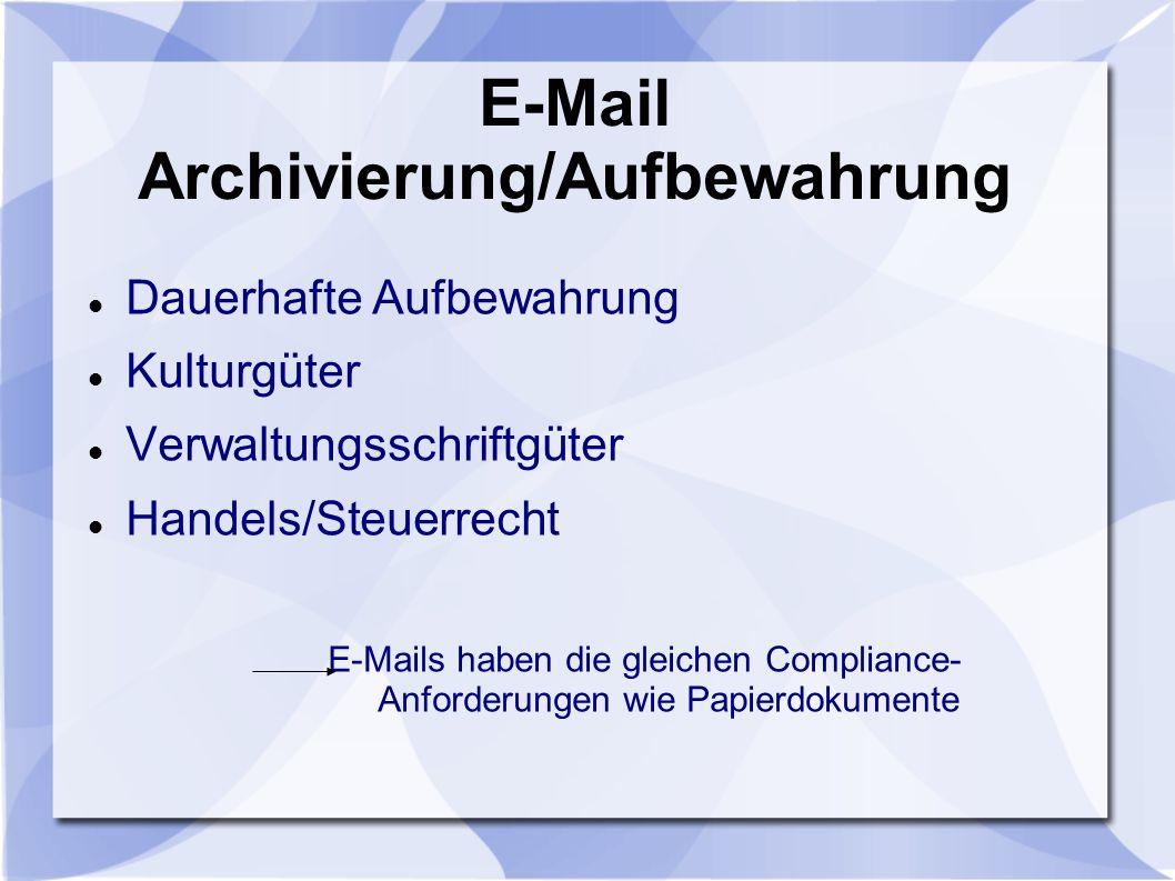 E-Mail Archivierung/Aufbewahrung Dauerhafte Aufbewahrung Kulturgüter Verwaltungsschriftgüter Handels/Steuerrecht E-Mails haben die gleichen Compliance