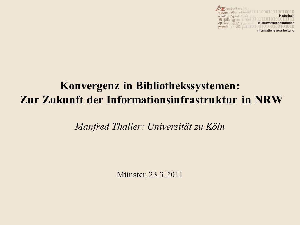 Konvergenz in Bibliothekssystemen: Zur Zukunft der Informationsinfrastruktur in NRW Manfred Thaller: Universität zu Köln Münster, 23.3.2011