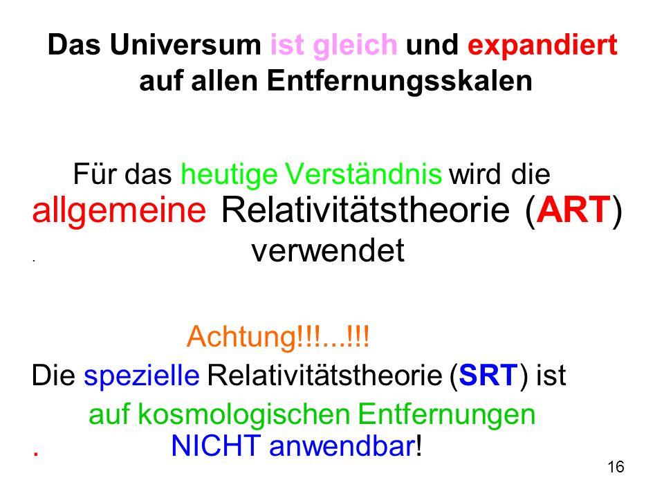 16 Das Universum ist gleich und expandiert auf allen Entfernungsskalen Für das heutige Verständnis wird die allgemeine Relativitätstheorie (ART). verw