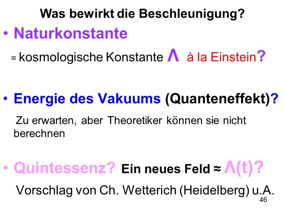 46 Was bewirkt die Beschleunigung? Naturkonstante = kosmologische Konstante Λ à la Einstein ? Energie des Vakuums (Quanteneffekt)? Zu erwarten, aber T