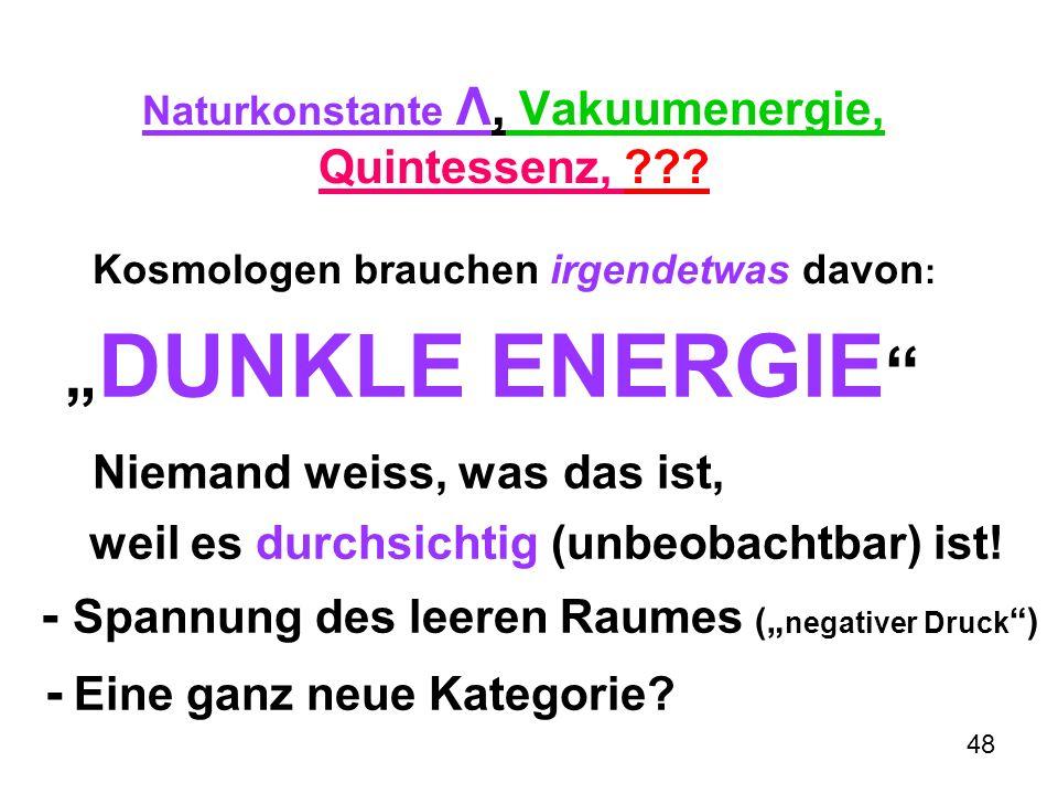 48 Naturkonstante Λ, Vakuumenergie, Quintessenz, ??? Kosmologen brauchen irgendetwas davon : DUNKLE ENERGIE Niemand weiss, was das ist, weil es durchs