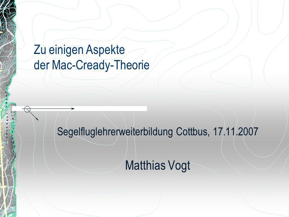 Zu einigen Aspekte der Mac-Cready-Theorie Segelfluglehrerweiterbildung Cottbus, 17.11.2007 Matthias Vogt