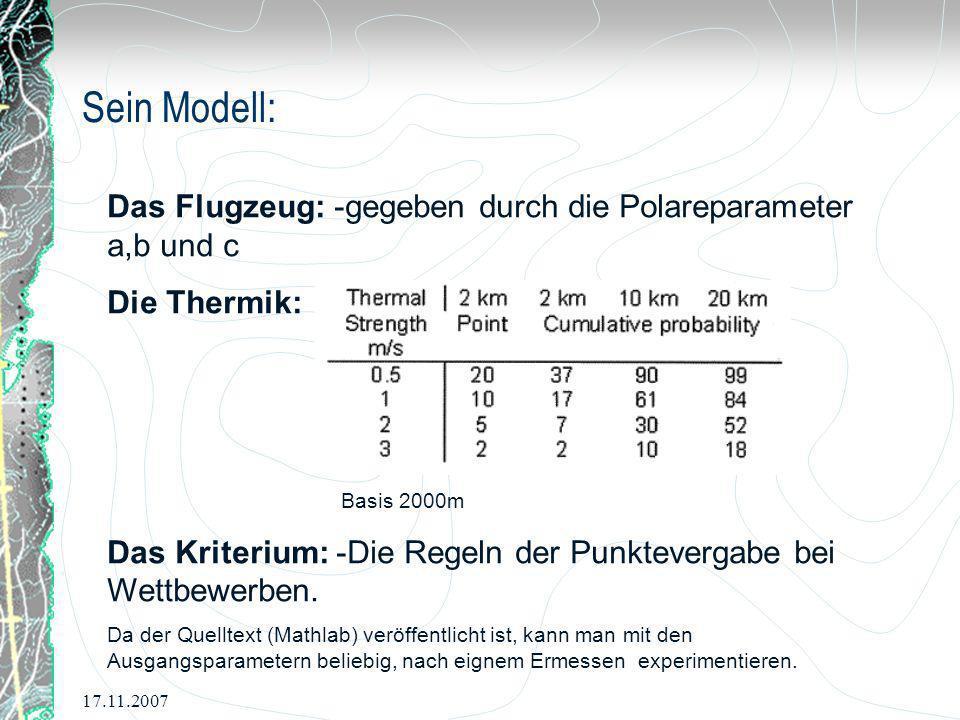 17.11.2007 Sein Modell: Das Flugzeug: -gegeben durch die Polareparameter a,b und c Die Thermik: Basis 2000m Das Kriterium: -Die Regeln der Punkteverga