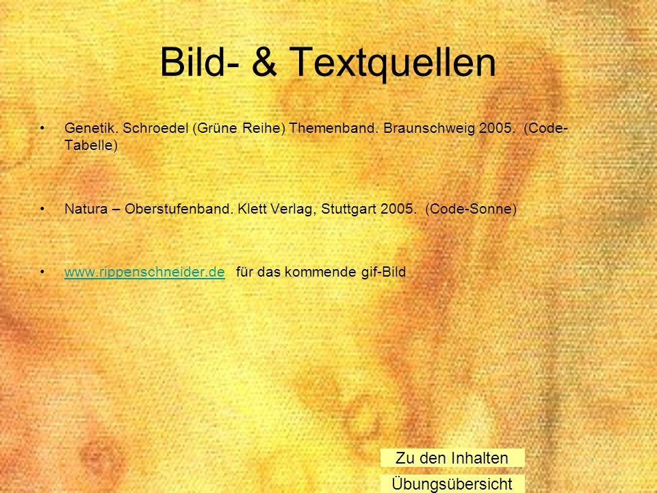 Bild- & Textquellen Genetik. Schroedel (Grüne Reihe) Themenband. Braunschweig 2005. (Code- Tabelle) Natura – Oberstufenband. Klett Verlag, Stuttgart 2