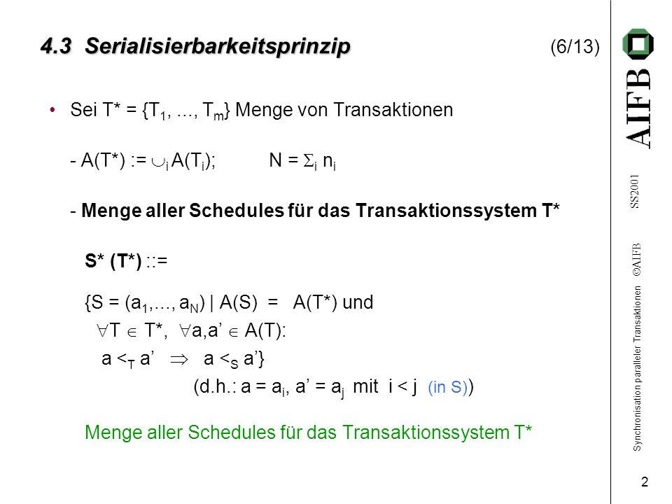 Synchronisation paralleler Transaktionen AIFB SS2001 2 4.3 Serialisierbarkeitsprinzip 4.3 Serialisierbarkeitsprinzip (6/13) Sei T* = {T 1,..., T m } Menge von Transaktionen - A(T*) := i A(T i );N = i n i - Menge aller Schedules für das Transaktionssystem T* S* (T*) ::= {S = (a 1,..., a N ) | A(S) = A(T*) und T T*, a,a A(T): a < T a a < S a} (d.h.: a = a i, a = a j mit i < j (in S) ) Menge aller Schedules für das Transaktionssystem T*