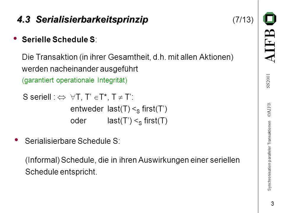 Synchronisation paralleler Transaktionen AIFB SS2001 3 4.3 Serialisierbarkeitsprinzip 4.3 Serialisierbarkeitsprinzip (7/13) Serielle Schedule S: Die Transaktion (in ihrer Gesamtheit, d.h.