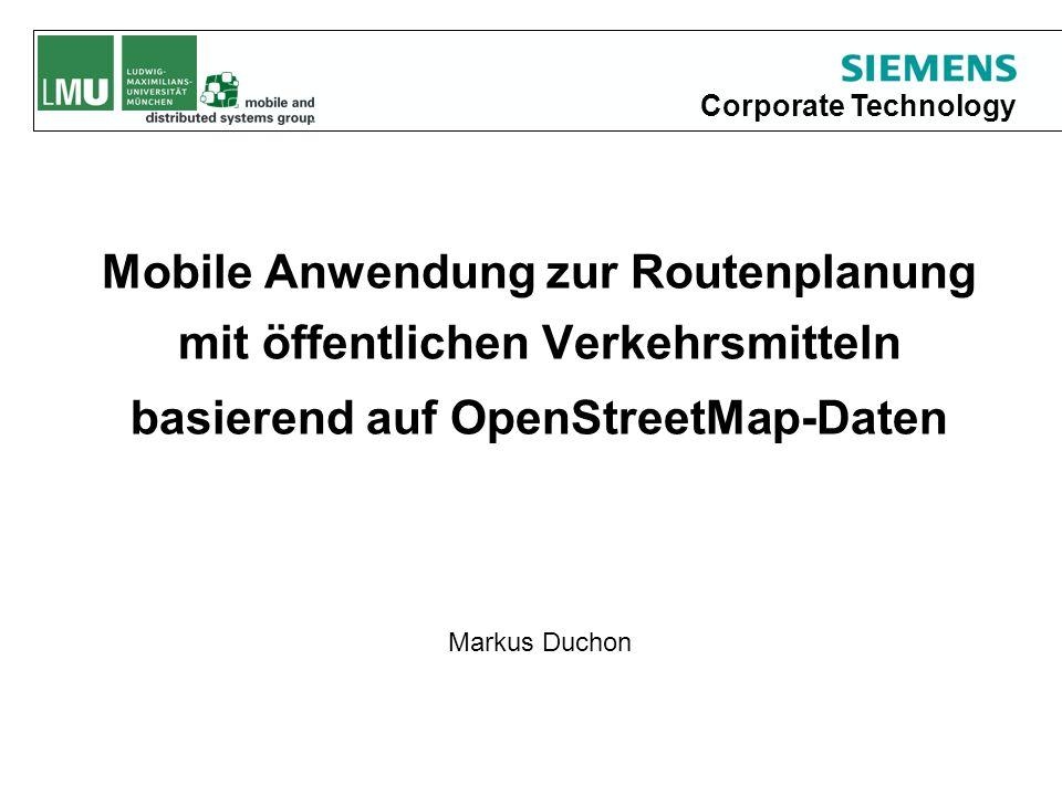 Corporate Technology Mobile Anwendung zur Routenplanung mit öffentlichen Verkehrsmitteln basierend auf OpenStreetMap-Daten Markus Duchon