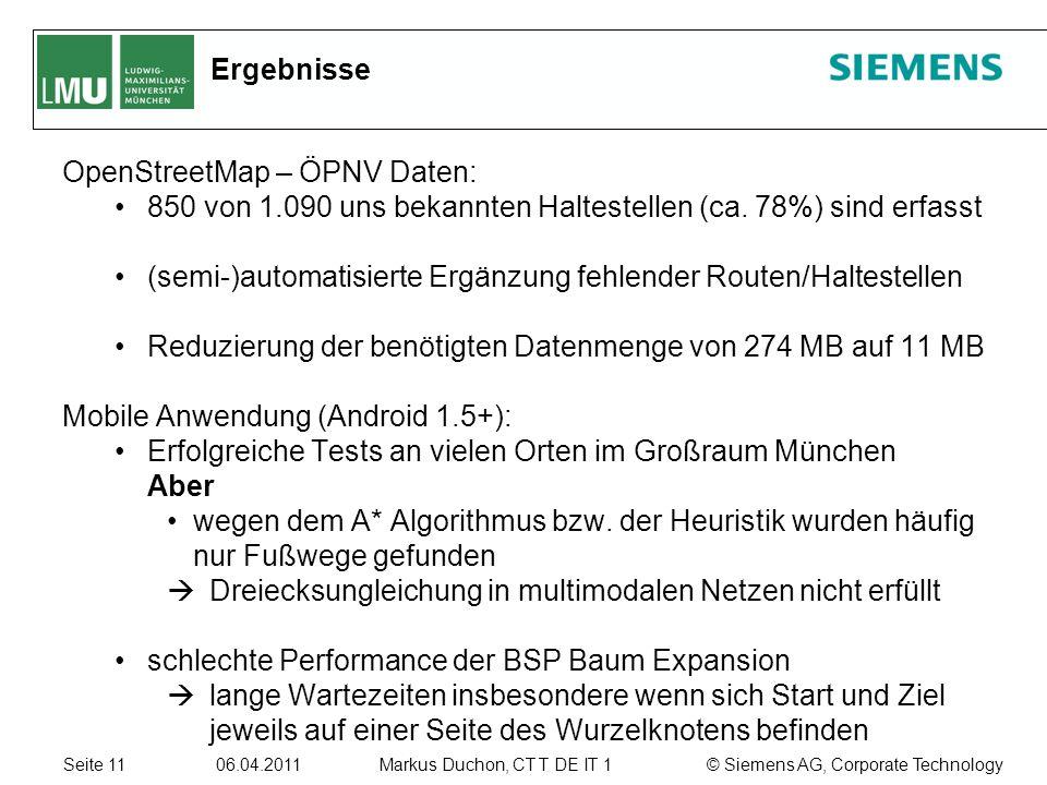 Seite 11 06.04.2011 © Siemens AG, Corporate TechnologyMarkus Duchon, CT T DE IT 1 Ergebnisse OpenStreetMap – ÖPNV Daten: 850 von 1.090 uns bekannten Haltestellen (ca.