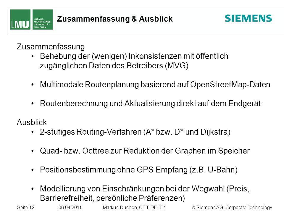 Seite 12 06.04.2011 © Siemens AG, Corporate TechnologyMarkus Duchon, CT T DE IT 1 Zusammenfassung & Ausblick Zusammenfassung Behebung der (wenigen) Inkonsistenzen mit öffentlich zugänglichen Daten des Betreibers (MVG) Multimodale Routenplanung basierend auf OpenStreetMap-Daten Routenberechnung und Aktualisierung direkt auf dem Endgerät Ausblick 2-stufiges Routing-Verfahren (A* bzw.