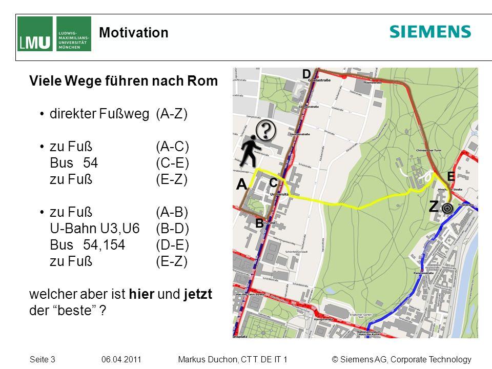 Seite 3 06.04.2011 © Siemens AG, Corporate TechnologyMarkus Duchon, CT T DE IT 1 Motivation Viele Wege führen nach Rom direkter Fußweg (A-Z) zu Fuß (A-C) Bus 54(C-E) zu Fuß (E-Z) zu Fuß (A-B) U-Bahn U3,U6(B-D) Bus 54,154(D-E) zu Fuß (E-Z) welcher aber ist hier und jetzt der beste