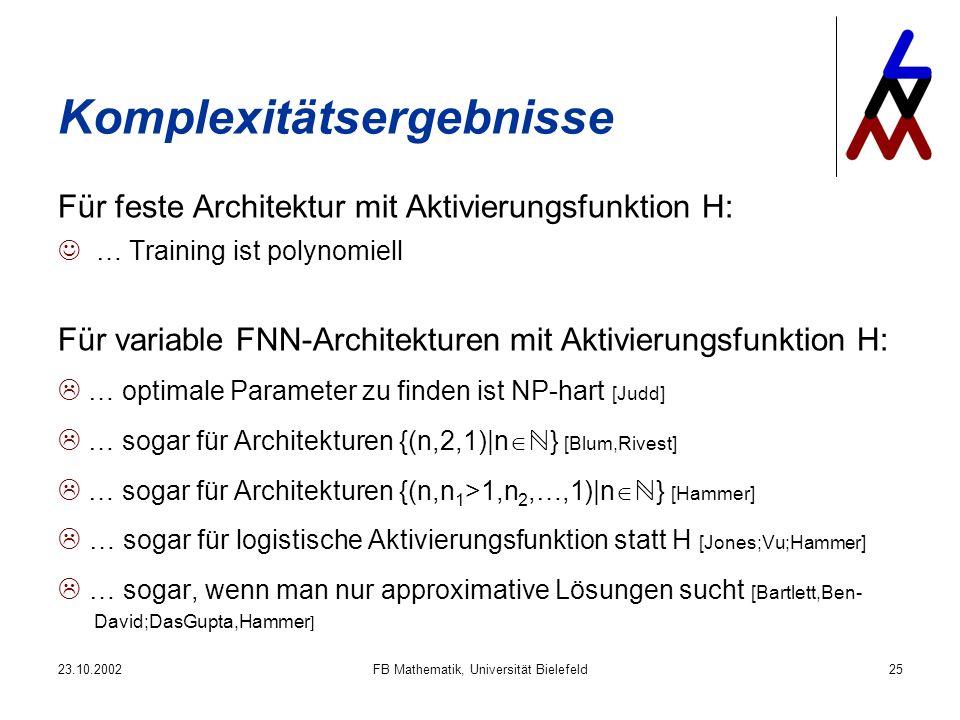 23.10.2002FB Mathematik, Universität Bielefeld25 Komplexitätsergebnisse Für feste Architektur mit Aktivierungsfunktion H: … Training ist polynomiell Für variable FNN-Architekturen mit Aktivierungsfunktion H: … optimale Parameter zu finden ist NP-hart [Judd] … sogar für Architekturen {(n,2,1)|n } [Blum,Rivest] … sogar für Architekturen {(n,n 1 >1,n 2,…,1)|n } [Hammer] … sogar für logistische Aktivierungsfunktion statt H [Jones;Vu;Hammer] … sogar, wenn man nur approximative Lösungen sucht [Bartlett,Ben- David;DasGupta,Hammer ]