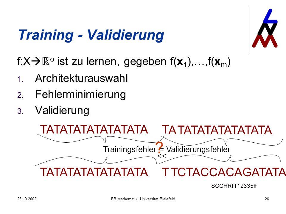 23.10.2002FB Mathematik, Universität Bielefeld26 Training - Validierung f:X o ist zu lernen, gegeben f(x 1 ),…,f(x m ) 1. Architekturauswahl 2. Fehler