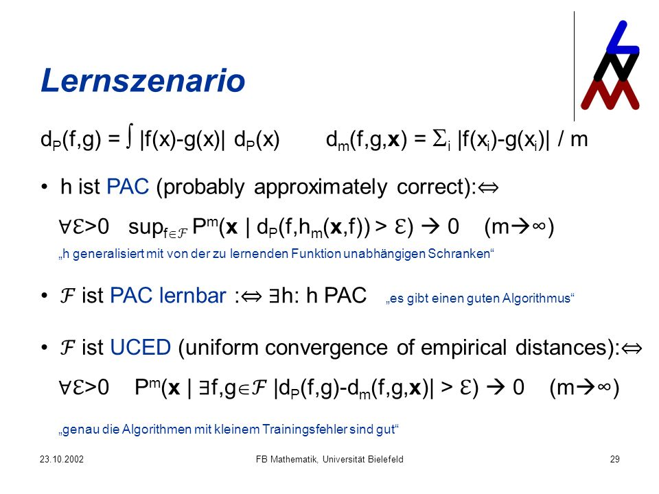 23.10.2002FB Mathematik, Universität Bielefeld29 Lernszenario d P (f,g) = |f(x)-g(x)| d P (x)d m (f,g,x) = i |f(x i )-g(x i )| / m h ist PAC (probably