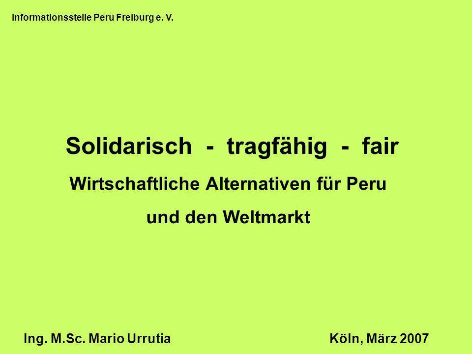 Informationsstelle Peru Freiburg e. V. Wirtschaftliche Alternativen für Peru und den Weltmarkt Ing. M.Sc. Mario UrrutiaKöln, März 2007 Solidarisch - t