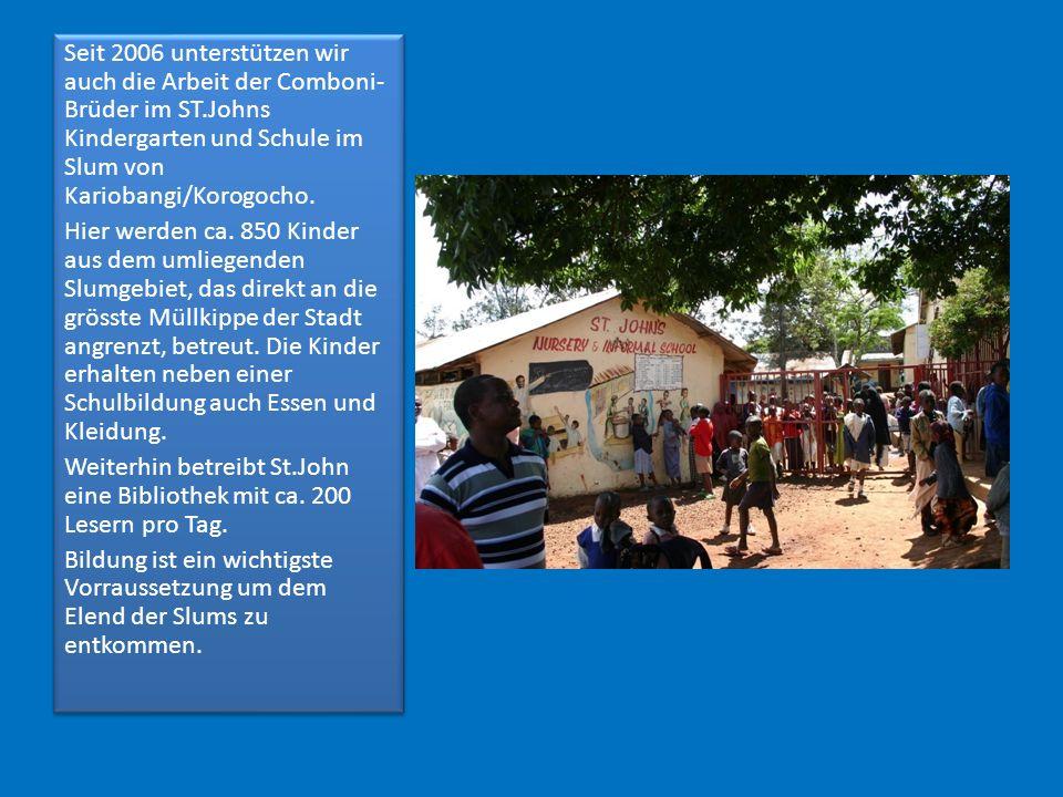 Seit 2006 unterstützen wir auch die Arbeit der Comboni- Brüder im ST.Johns Kindergarten und Schule im Slum von Kariobangi/Korogocho. Hier werden ca. 8