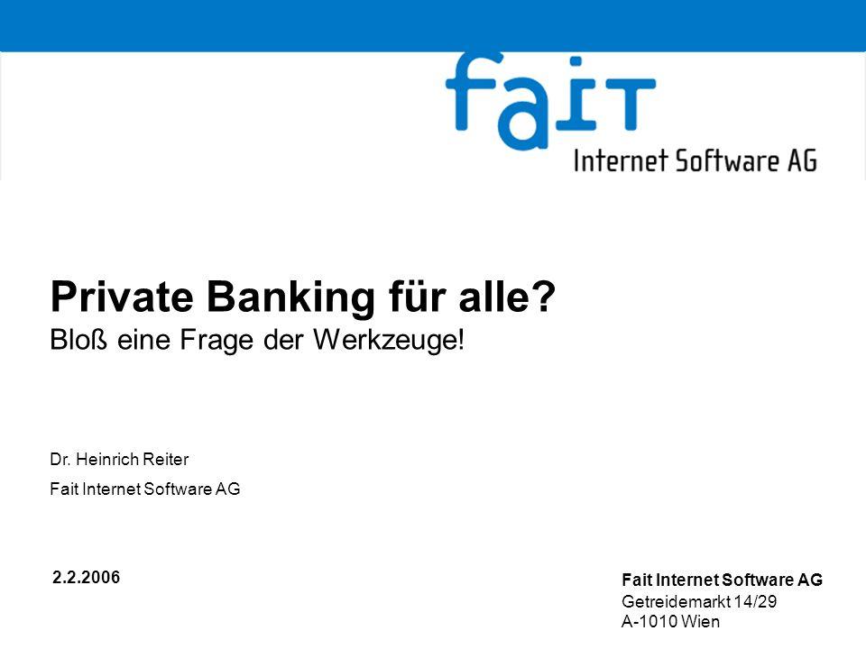 Private Banking für alle? Bloß eine Frage der Werkzeuge! 2.2.2006 Fait Internet Software AG Getreidemarkt 14/29 A-1010 Wien Dr. Heinrich Reiter Fait I