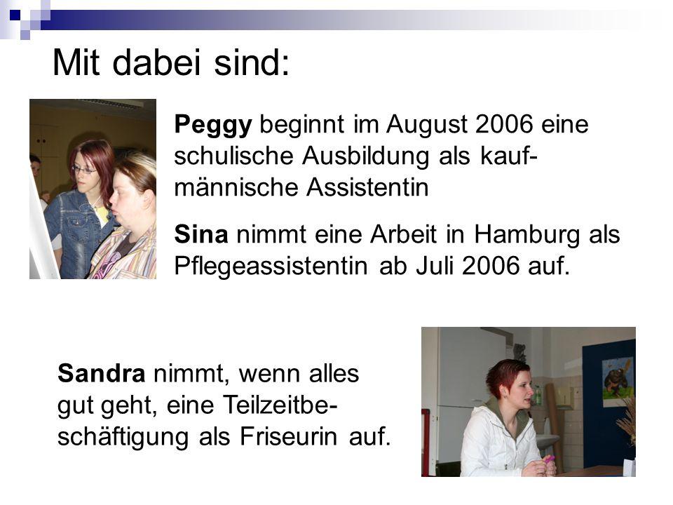 Peggy beginnt im August 2006 eine schulische Ausbildung als kauf- männische Assistentin Sina nimmt eine Arbeit in Hamburg als Pflegeassistentin ab Jul