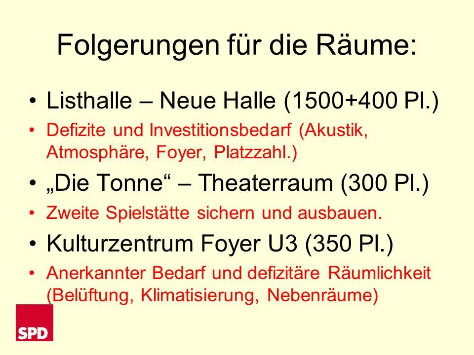 Neue Kulturräume Vorschlag der Oberbürgermeisterin: Konzerte/Großveranstaltungen 1.500 Sitzplätze Nebenräume zusammenschaltbar Kammermusik, Jazz, Chöre, Schulmusik 400 Sitzplätze Theater 300 Sitzplätze Soziokultur350 Sitzplätze