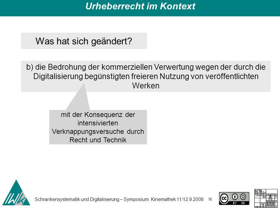 Schrankensystematik und Digitalisierung – Symposium Kinemathek 11/12.9.2008 16 Urheberrecht im Kontext Was hat sich geändert? b) die Bedrohung der kom
