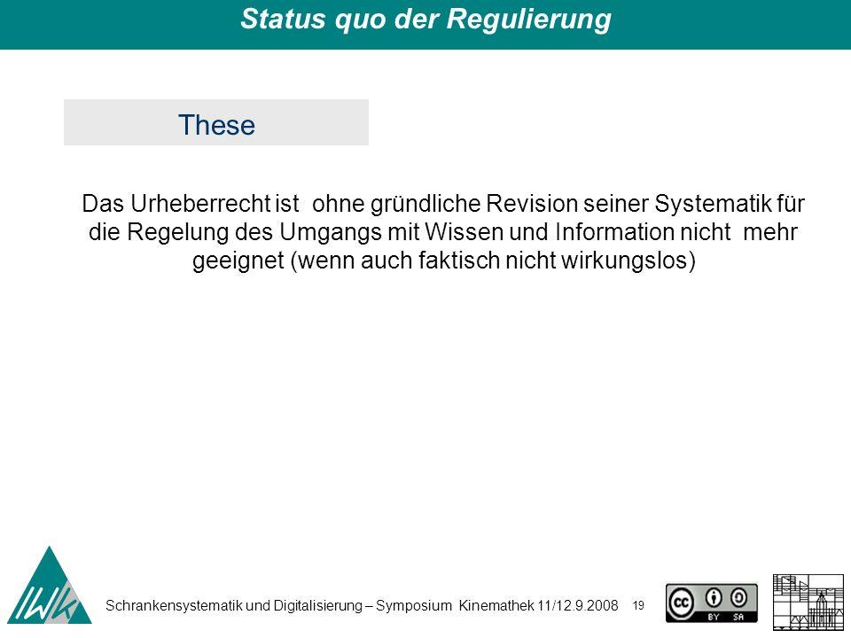 Schrankensystematik und Digitalisierung – Symposium Kinemathek 11/12.9.2008 19 Status quo der Regulierung Das Urheberrecht ist ohne gründliche Revisio