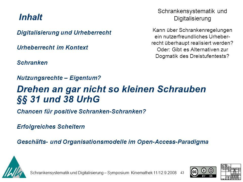 Schrankensystematik und Digitalisierung – Symposium Kinemathek 11/12.9.2008 43 Schrankensystematik und Digitalisierung Kann über Schrankenregelungen ein nutzerfreundliches Urheber- recht überhaupt realisiert werden.