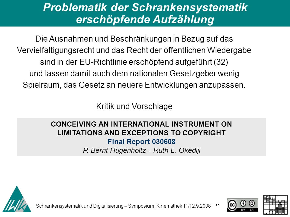 Schrankensystematik und Digitalisierung – Symposium Kinemathek 11/12.9.2008 50 Problematik der Schrankensystematik erschöpfende Aufzählung Die Ausnahmen und Beschränkungen in Bezug auf das Vervielfältigungsrecht und das Recht der öffentlichen Wiedergabe sind in der EU-Richtlinie erschöpfend aufgeführt (32) und lassen damit auch dem nationalen Gesetzgeber wenig Spielraum, das Gesetz an neuere Entwicklungen anzupassen.