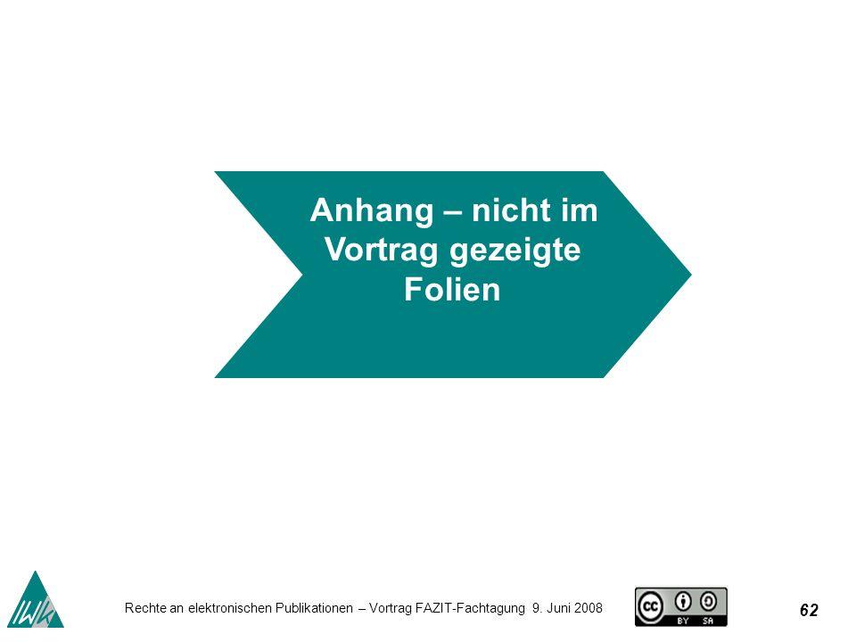 62 Rechte an elektronischen Publikationen – Vortrag FAZIT-Fachtagung 9. Juni 2008 Anhang – nicht im Vortrag gezeigte Folien