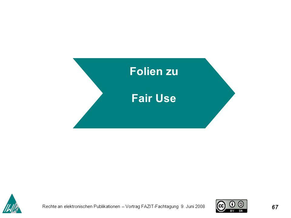 67 Rechte an elektronischen Publikationen – Vortrag FAZIT-Fachtagung 9. Juni 2008 Folien zu Fair Use