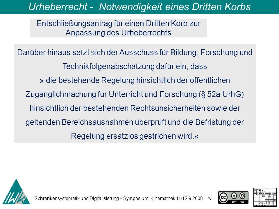 Schrankensystematik und Digitalisierung – Symposium Kinemathek 11/12.9.2008 76 Urheberrecht - Notwendigkeit eines Dritten Korbs Darüber hinaus setzt sich der Ausschuss für Bildung, Forschung und Technikfolgenabschätzung dafür ein, dass » die bestehende Regelung hinsichtlich der öffentlichen Zugänglichmachung für Unterricht und Forschung (§ 52a UrhG) hinsichtlich der bestehenden Rechtsunsicherheiten sowie der geltenden Bereichsausnahmen überprüft und die Befristung der Regelung ersatzlos gestrichen wird.« Entschließungsantrag für einen Dritten Korb zur Anpassung des Urheberrechts