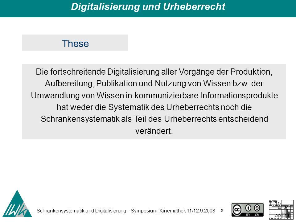 Schrankensystematik und Digitalisierung – Symposium Kinemathek 11/12.9.2008 8 Digitalisierung und Urheberrecht These Die fortschreitende Digitalisieru