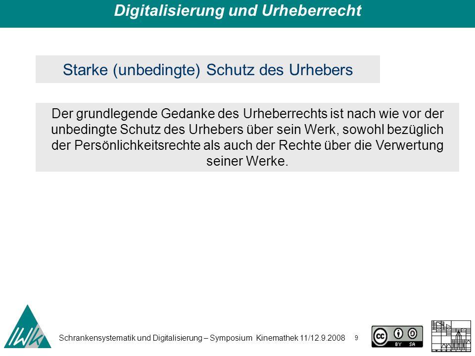 Schrankensystematik und Digitalisierung – Symposium Kinemathek 11/12.9.2008 9 Digitalisierung und Urheberrecht Starke (unbedingte) Schutz des Urhebers